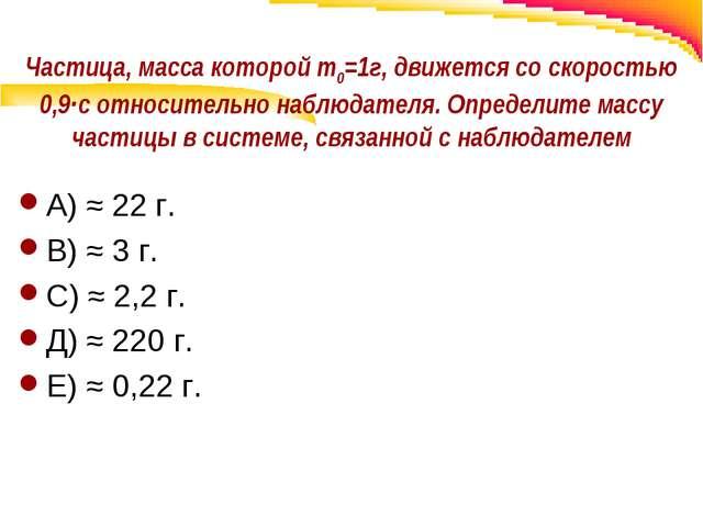 Частица, масса которой m0=1г, движется со скоростью 0,9∙с относительно наблюд...