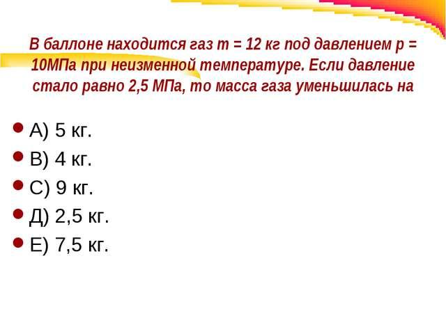 В баллоне находится газ m = 12 кг под давлением р = 10МПа при неизменной темп...