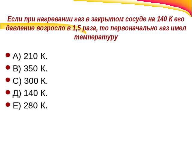 Если при нагревании газ в закрытом сосуде на 140 К его давление возросло в 1,...