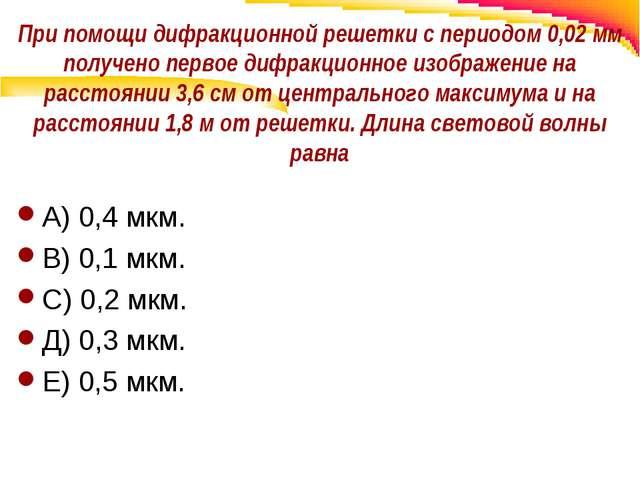 При помощи дифракционной решетки с периодом 0,02 мм получено первое дифракцио...