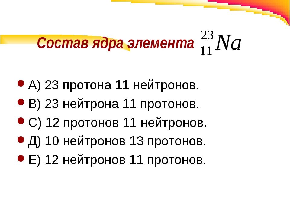 Состав ядра элемента А) 23 протона 11 нейтронов. В) 23 нейтрона 11 протонов....