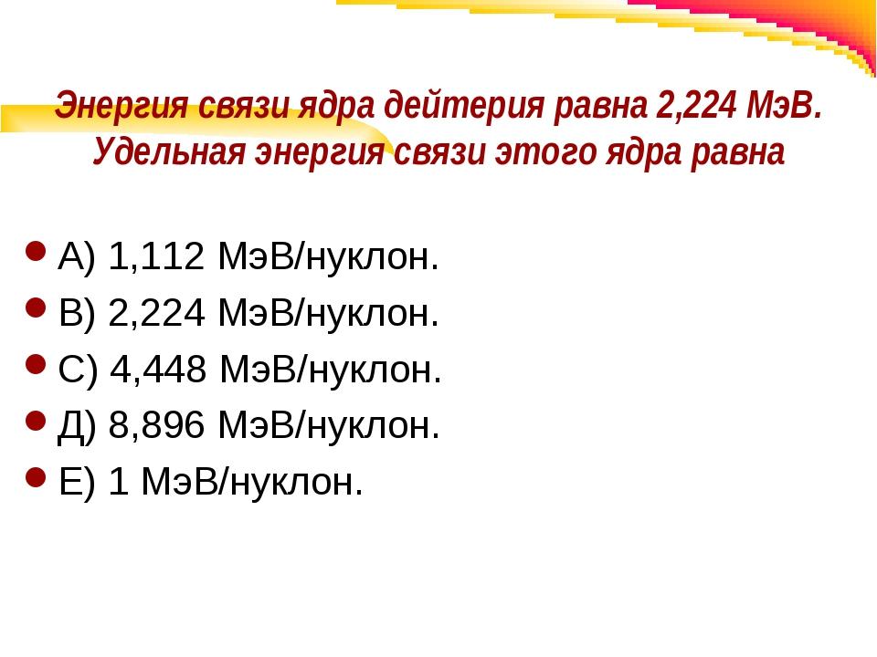 Энергия связи ядра дейтерия равна 2,224 МэВ. Удельная энергия связи этого ядр...