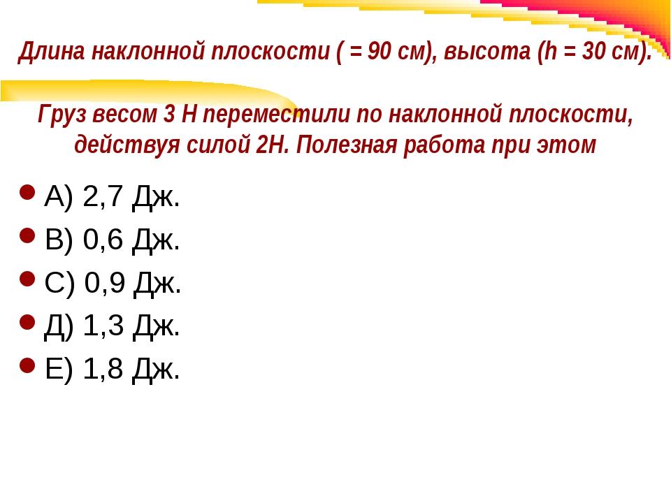 Длина наклонной плоскости ( = 90 см), высота (h = 30 см). Груз весом 3 Н пере...