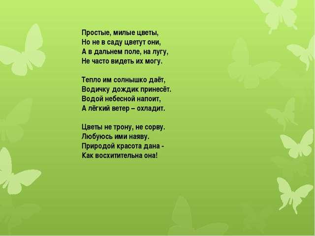 Простые, милые цветы, Но не в саду цветут они, А в дальнем поле, на лугу, Не...