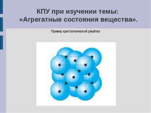 КПУ при изучении темы: «Агрегатные состояния вещества». Пример кристаллическо