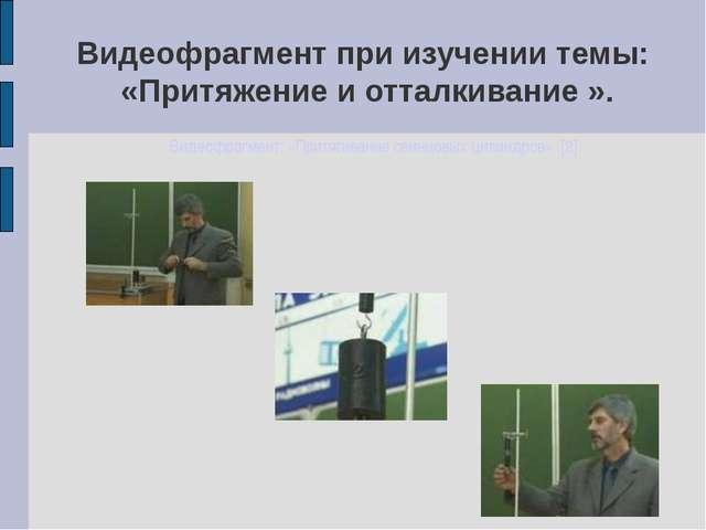 Видеофрагмент при изучении темы: «Притяжение и отталкивание ». Видеофрагмент:...