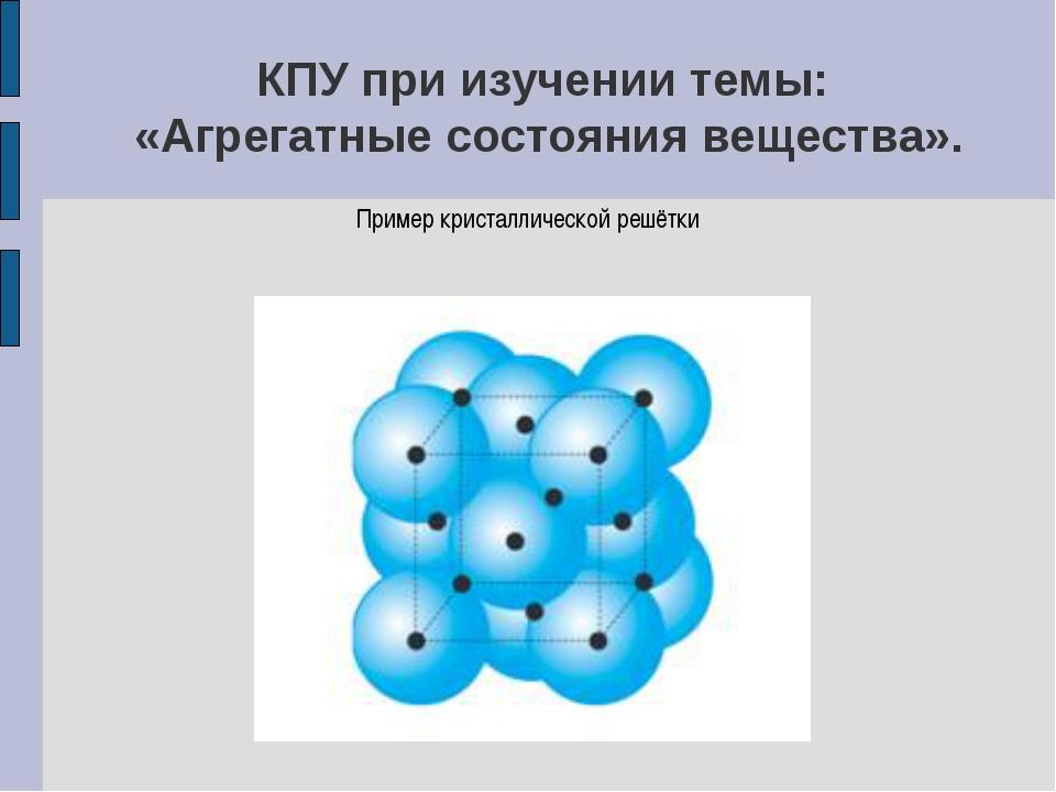КПУ при изучении темы: «Агрегатные состояния вещества». Пример кристаллическо...