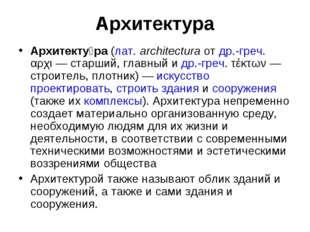 Архитектура Архитекту́ра (лат.architectura от др.-греч. αρχι— старший, глав