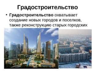 Градостроительство Градостроительство охватывает создание новых городов и пос