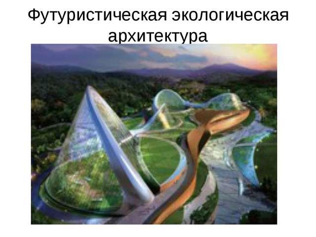 Футуристическая экологическая архитектура