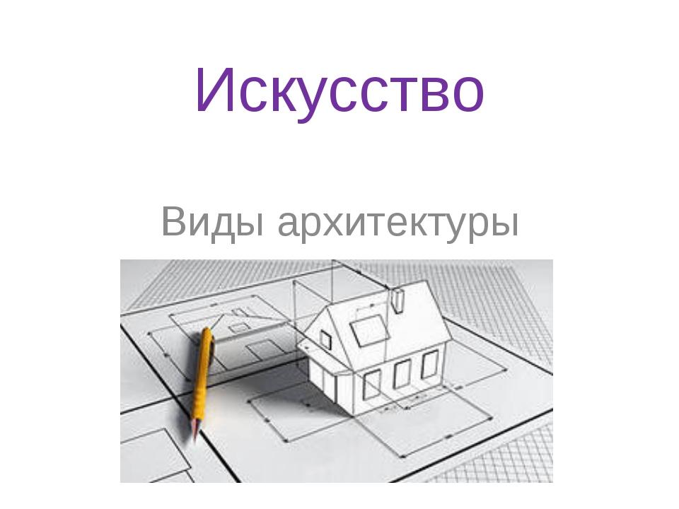 Искусство Виды архитектуры