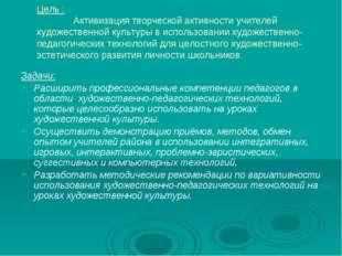 Цель :  Активизация творческой активности учителей художественной культуры