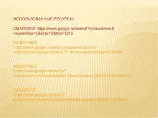 ИСПОЛЬЗОВАННЫЕ РЕСУРСЫ: СМАЙЛИКИ https://www.google.ru/search?q=смайлики&neww