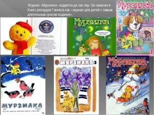Журнал «Мурзилка» издается до сих пор. Он занесен в Книгу рекордов Гиннеса ка