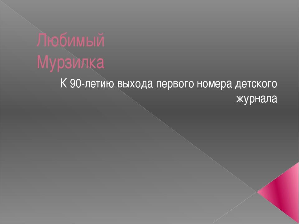 Любимый Мурзилка К 90-летию выхода первого номера детского журнала