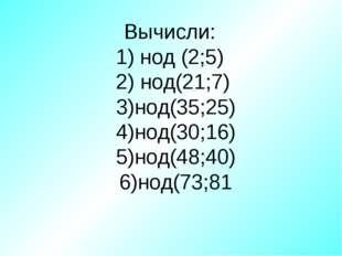 Вычисли: 1) нод (2;5) 2) нод(21;7) 3)нод(35;25) 4)нод(30;16) 5)нод(48;40) 6)н