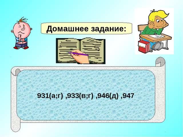 Домашнее задание: 931(а;г) ,933(в;г) ,946(д) ,947