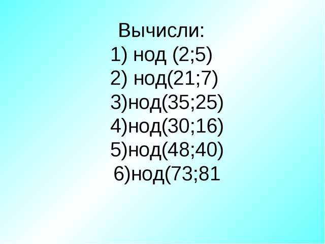 Вычисли: 1) нод (2;5) 2) нод(21;7) 3)нод(35;25) 4)нод(30;16) 5)нод(48;40) 6)н...