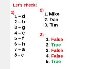 Let's check! 1 – d 2 – b 3 – g 4 – e 5 – f 6 – h 7 – a 8 - c 1) 2) Mike Dan T