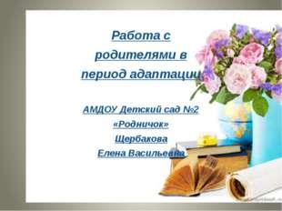 Работа с родителями в период адаптации АМДОУ Детский сад №2 «Родничок» Щербак