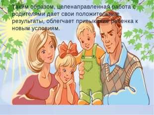 Таким образом, целенаправленная работа с родителями дает свои положительные р