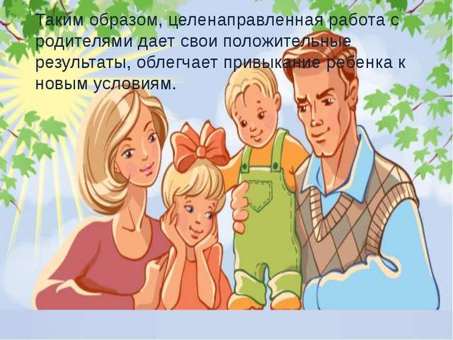 Таким образом, целенаправленная работа с родителями дает свои положительные р...