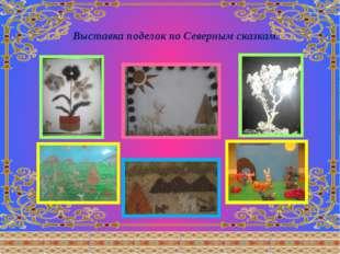 Выставка поделок по Северным сказкам.