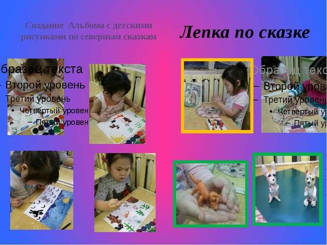 Создание Альбома с детскими рисунками по северным сказкам Лепка по сказке