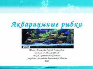 Аквариумные рыбки Автор : Москалева Любовь Алексеевна, учитель начальных клас