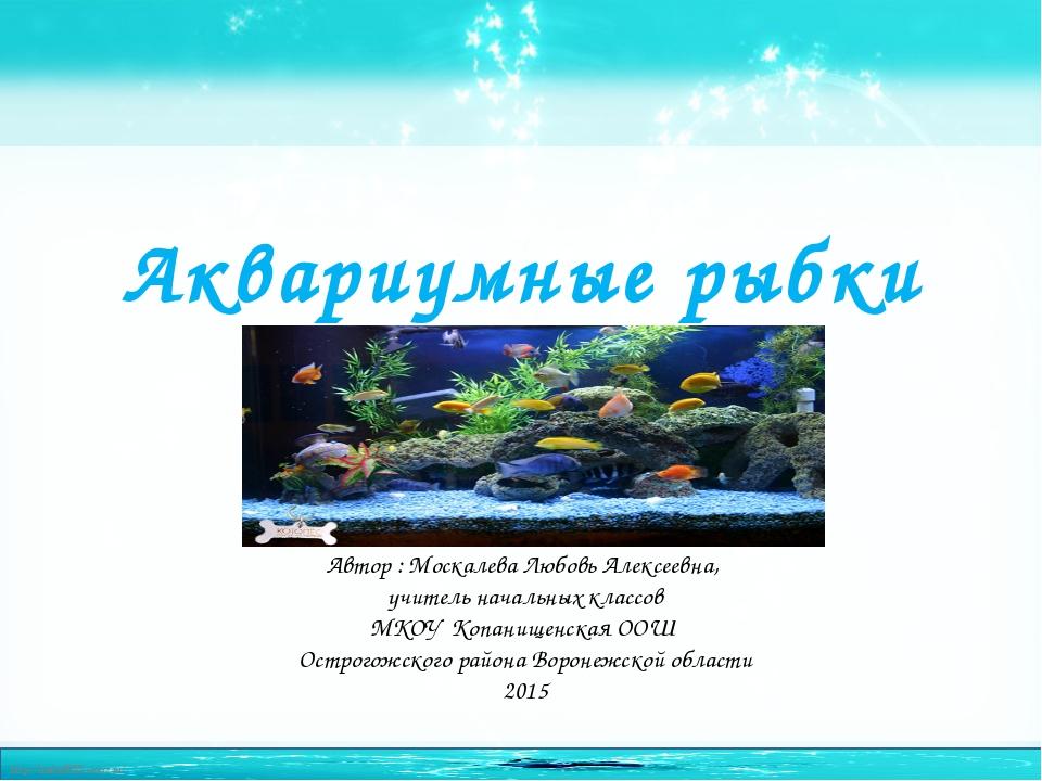 Аквариумные рыбки Автор : Москалева Любовь Алексеевна, учитель начальных клас...