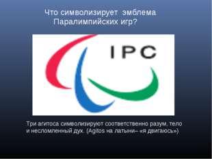 Что символизирует эмблема Паралимпийских игр? Три агитоса символизируют соот