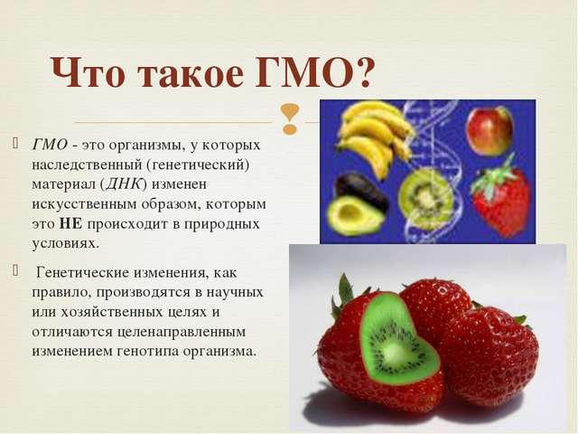 Что такое ГМО? ГМО - это организмы, у которых наследственный (генетический) м...