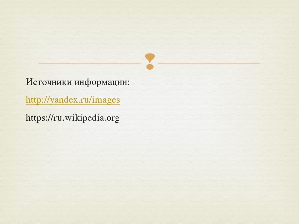 Источники информации: http://yandex.ru/images https://ru.wikipedia.org 