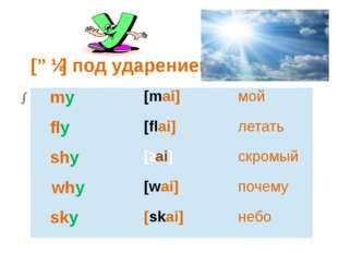 [ɑɪ] под ударением my [mai] мой fly [flai] летать shy [ʃai] скромый why [wai