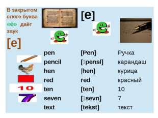 В закрытом слоге буква«е»даёт звук [e] [e] pen [Pen] Ручка pencil [ˊpensl] к