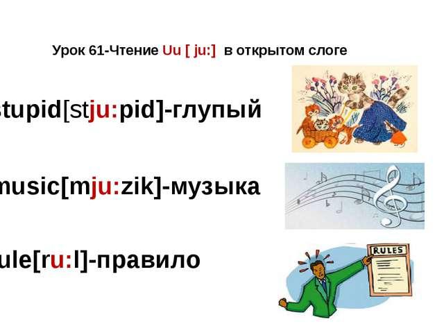 Урок 61-Чтение Uu [ ju:] в открытом слоге stupid[stju:pid]-глупый music[mju:z...