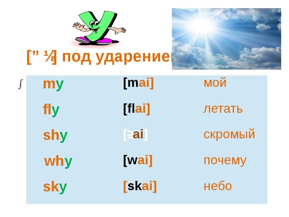 [ɑɪ] под ударением my [mai] мой fly [flai] летать shy [ʃai] скромый why [wai...