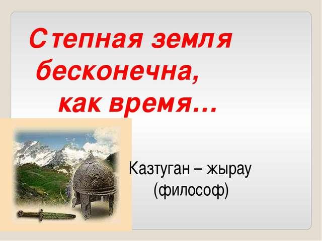 Степная земля бесконечна, как время… Казтуган – жырау (философ)
