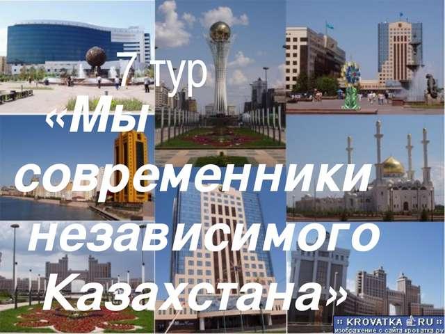 «Мы современники независимого Казахстана» 7 тур