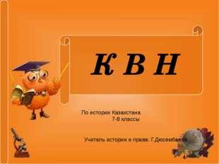 ККККК КВН К В Н По истории Казахстана 7-8 классы Учитель истории и права: Г.Д