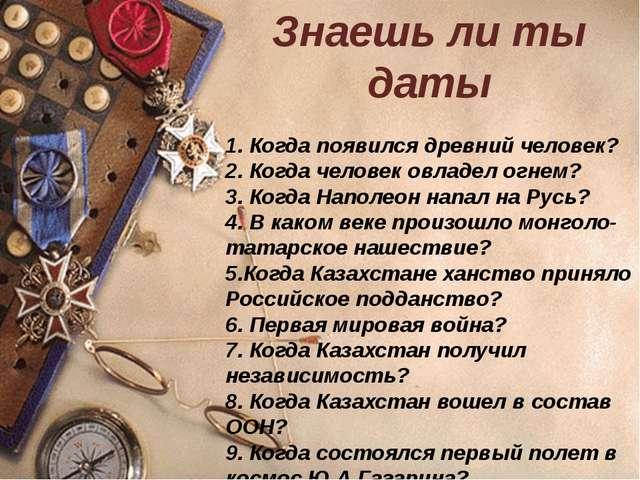 Знаешь ли ты даты 1. Когда появился древний человек? 2. Когда человек овладел...