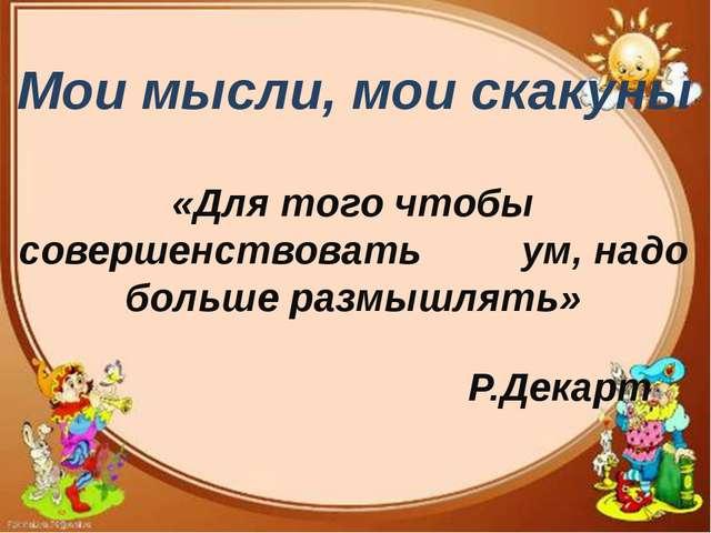 Мои мысли, мои скакуны «Для того чтобы совершенствовать ум, надо больше разм...