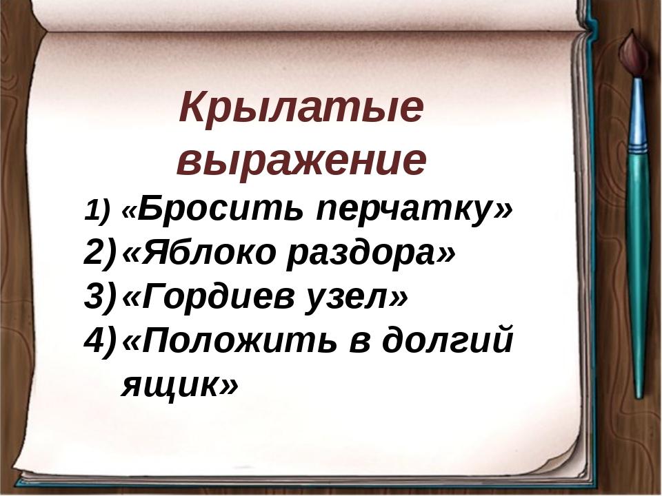 Крылатые выражение «Бросить перчатку» «Яблоко раздора» «Гордиев узел» «Полож...