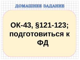 ОК-43, §121-123; подготовиться к ФД
