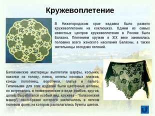 В Нижегородском крае издавна было развито кружевоплетение на коклюшках. Одни
