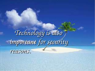 Technology is also important for security reasons.