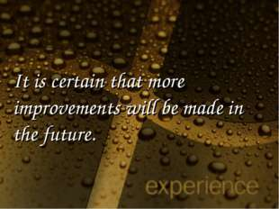 It is certain that more improvements will be made in the future.