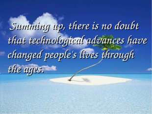 Summing up, there is no doubt that technological advances have changed peopl