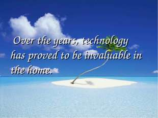Over the years, technology has proved to be invaluable in the home.