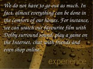 We do not have to go out as much. In fact, almost everything can be done in t